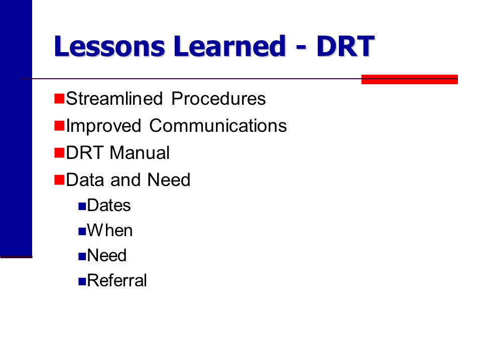 Lessons Learned - DRT Streamlined Procedures Improved Communications DRT Manual Data and Need Dates When Need Referral
