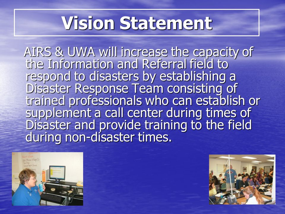 AIRS & UWA will increase the capacity of the Information and Referral field to respond to disasters by establishing a Disaster Response Team consisting of trained professionals who can establish or supplement a call center during times of Disaster and provide training to the field during non-disaster times.