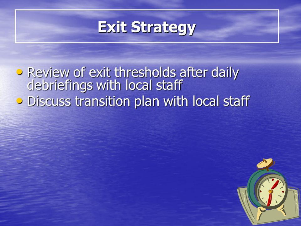 Review of exit thresholds after daily debriefings with local staff Review of exit thresholds after daily debriefings with local staff Discuss transition plan with local staff Discuss transition plan with local staff Exit Strategy