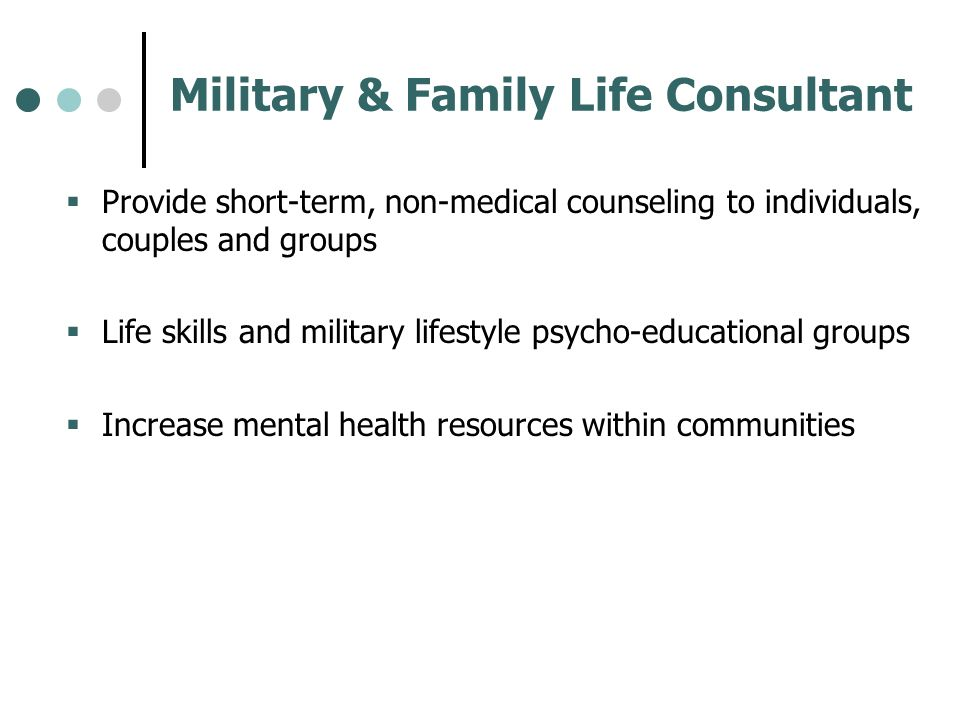 Military & Family Life Consultant Provide short-term, non-medical counseling to individuals, couples and groups Life skills and military lifestyle psy