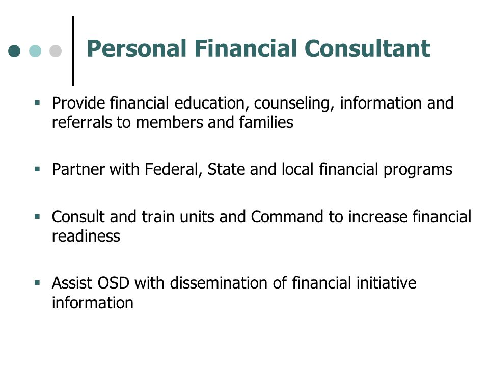 Personal Financial Consultant Provide financial education, counseling, information and referrals to members and families Partner with Federal, State a