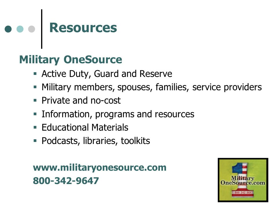Resources Military OneSource Active Duty, Guard and Reserve Military members, spouses, families, service providers Private and no-cost Information, pr