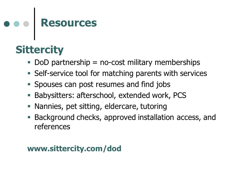 Resources Sittercity DoD partnership = no-cost military memberships Self-service tool for matching parents with services Spouses can post resumes and