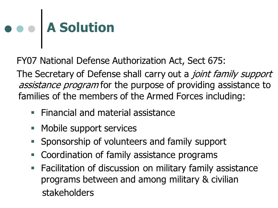 A Solution FY07 National Defense Authorization Act, Sect 675: The Secretary of Defense shall carry out a joint family support assistance program for t