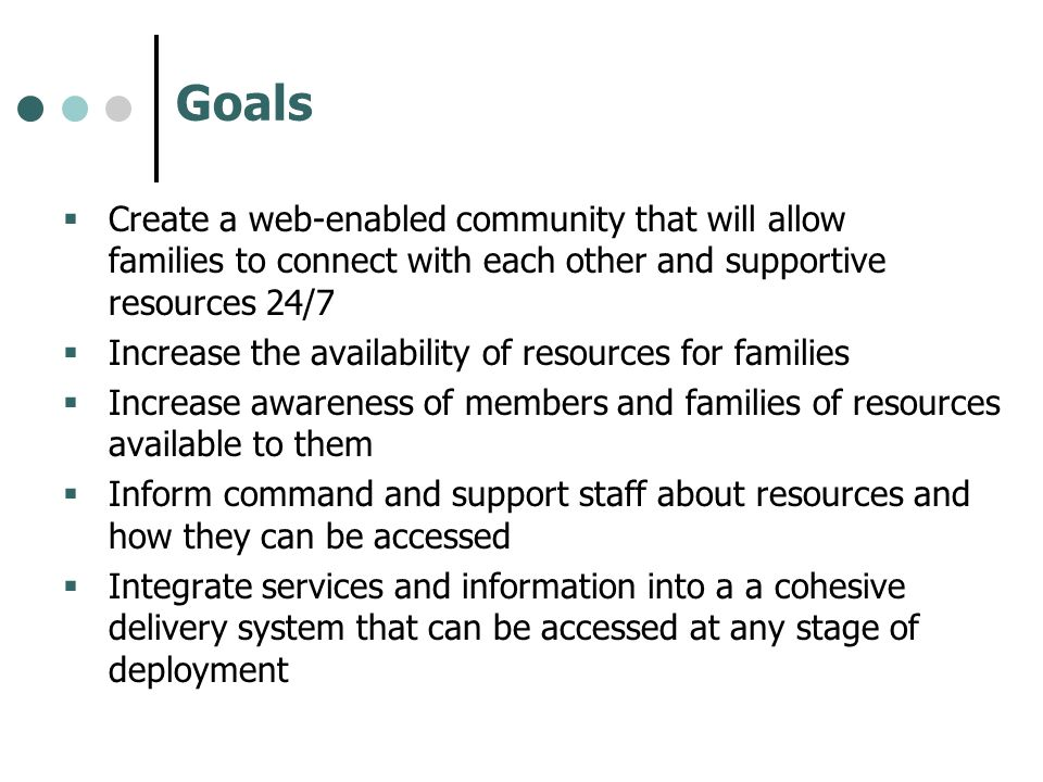 Goals Create a web-enabled community that will allow families to connect with each other and supportive resources 24/7 Increase the availability of re