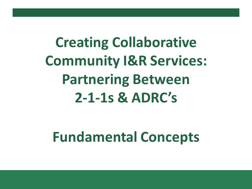 Fundamental Concepts Creating Collaborative Community I&R Services: Partnering Between 2-1-1s & ADRCs
