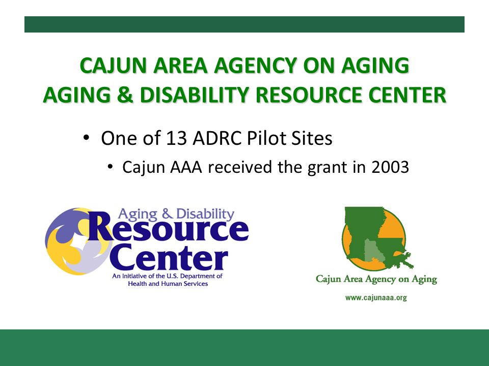 CAJUN AREA AGENCY ON AGING AGING & DISABILITY RESOURCE CENTER One of 13 ADRC Pilot Sites Cajun AAA received the grant in 2003