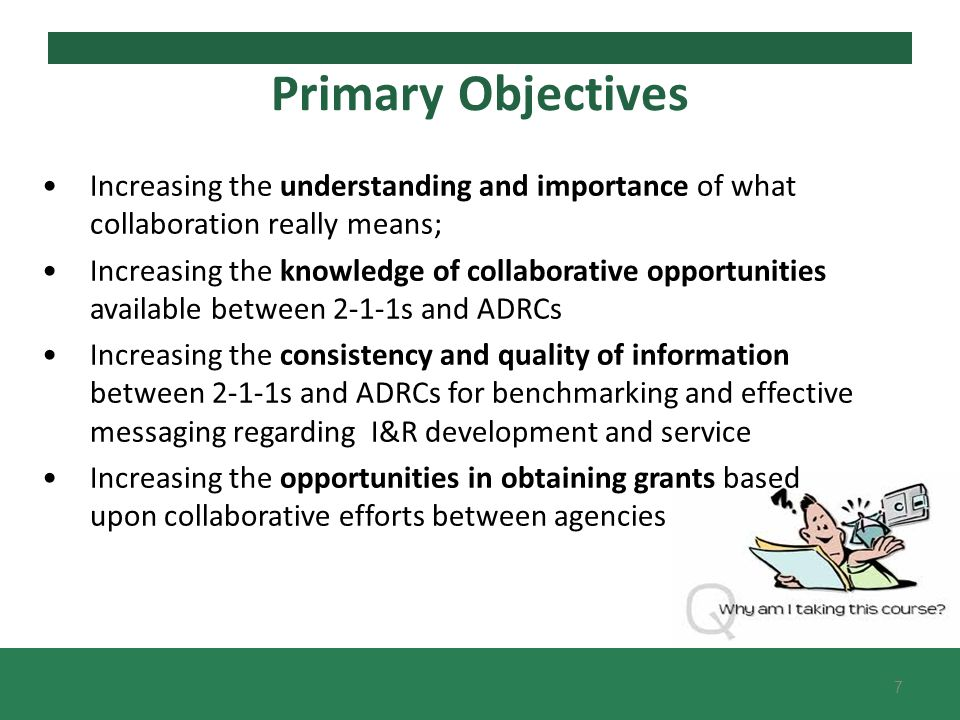 Primary Objectives Increasing the understanding and importance of what collaboration really means; Increasing the knowledge of collaborative opportunities available between 2-1-1s and ADRCs Increasing the consistency and quality of information between 2-1-1s and ADRCs for benchmarking and effective messaging regarding I&R development and service Increasing the opportunities in obtaining grants based upon collaborative efforts between agencies 7