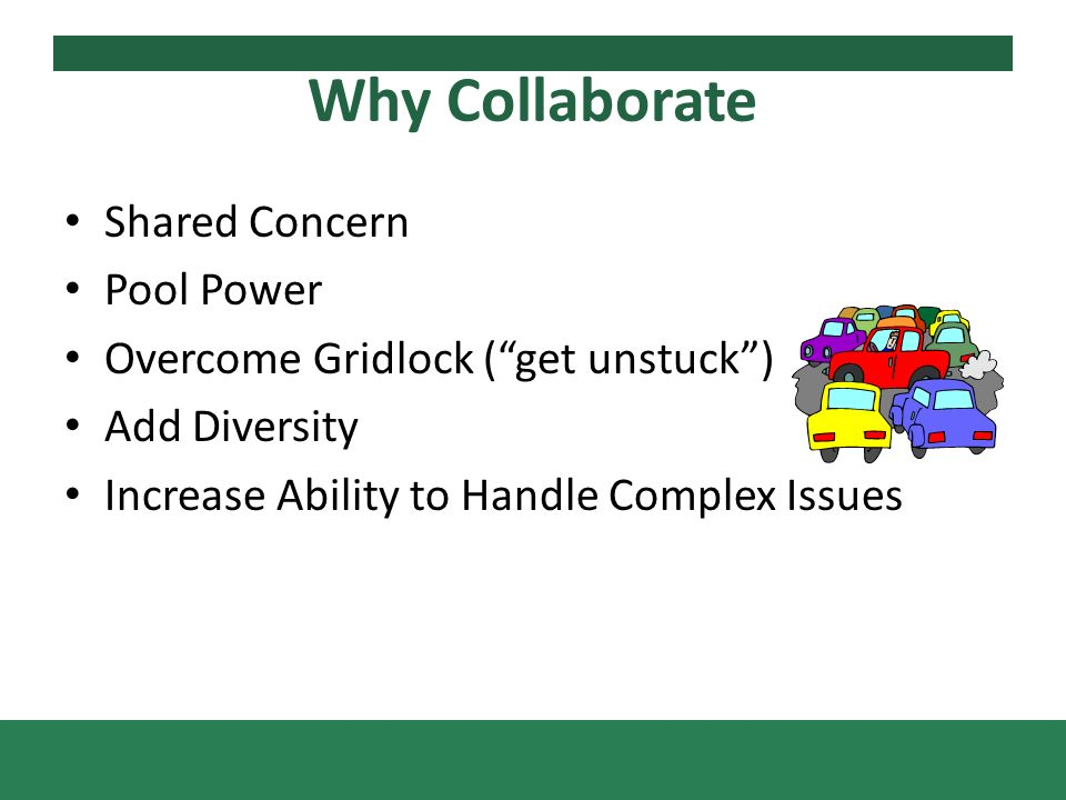 Why Collaborate Shared Concern Pool Power Overcome Gridlock (get unstuck) Add Diversity Increase Ability to Handle Complex Issues