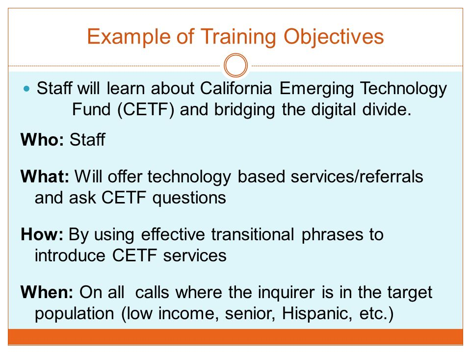 Example of Training Objectives Staff will learn about California Emerging Technology Fund (CETF) and bridging the digital divide. Who: Staff What: Wil