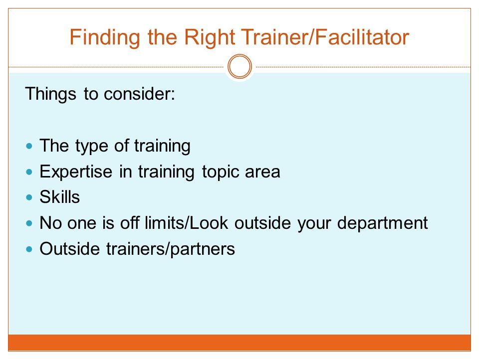 Finding the Right Trainer/Facilitator Things to consider: The type of training Expertise in training topic area Skills No one is off limits/Look outsi