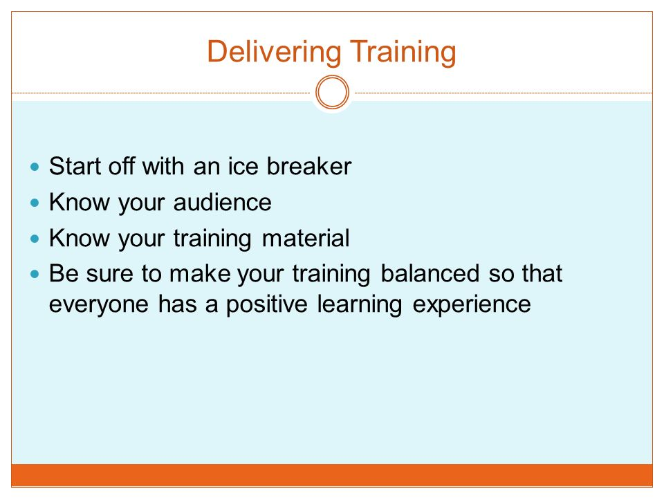 Delivering Training Start off with an ice breaker Know your audience Know your training material Be sure to make your training balanced so that everyone has a positive learning experience