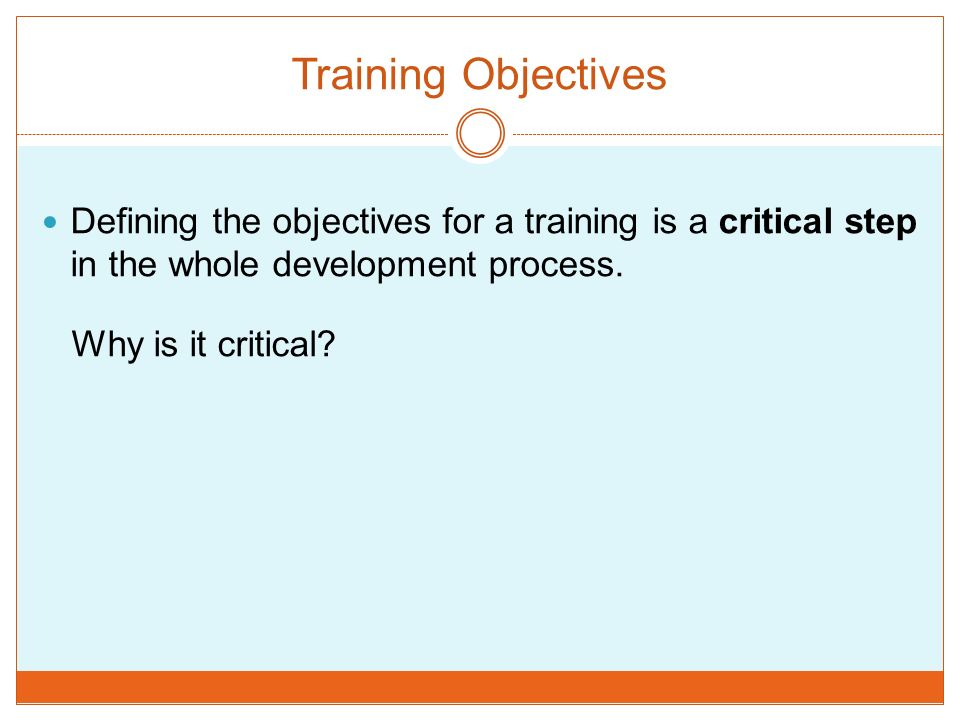 Training Objectives Defining the objectives for a training is a critical step in the whole development process. Why is it critical?