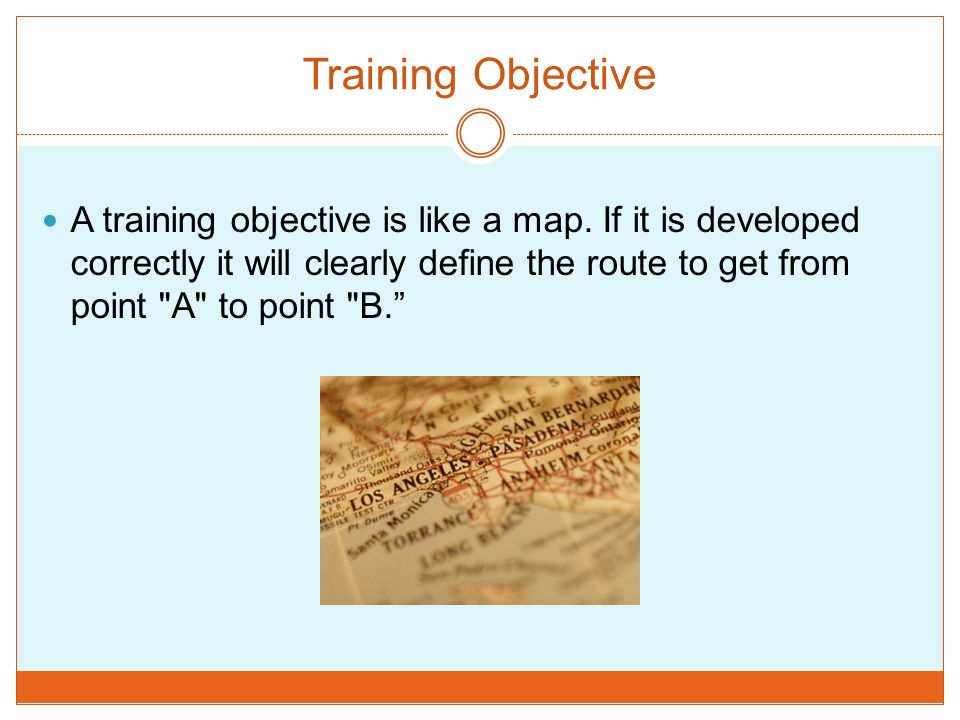 Training Objective A training objective is like a map. If it is developed correctly it will clearly define the route to get from point