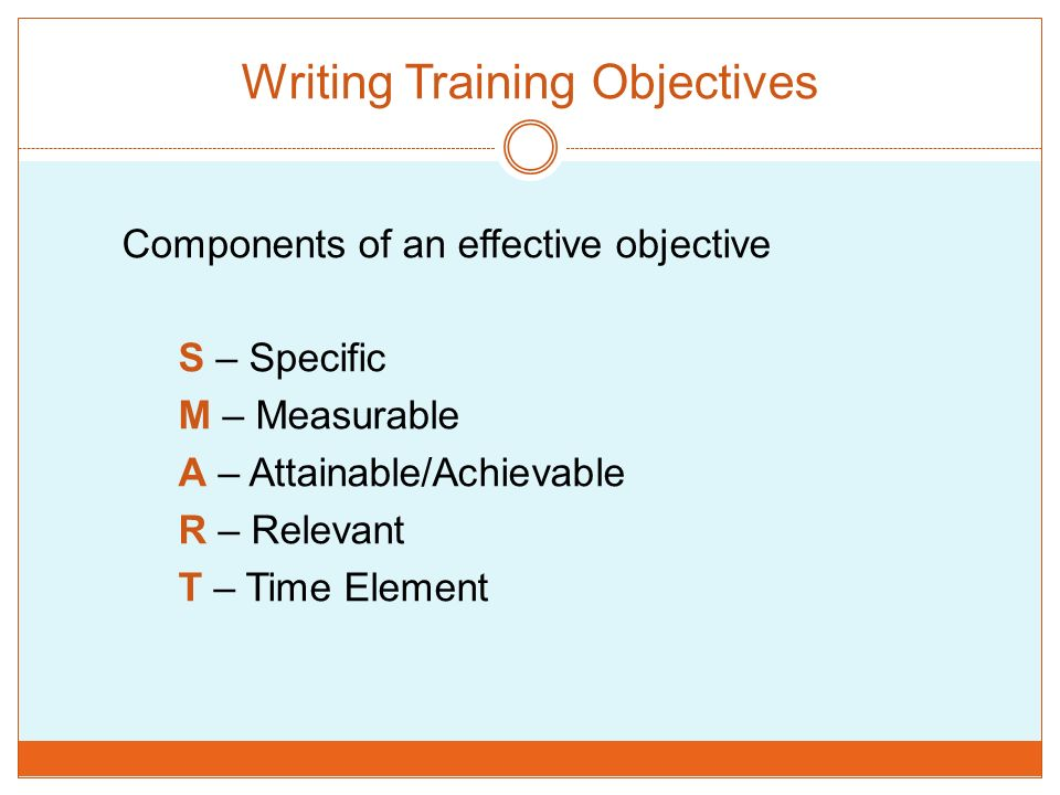 Writing Training Objectives Components of an effective objective S – Specific M – Measurable A – Attainable/Achievable R – Relevant T – Time Element