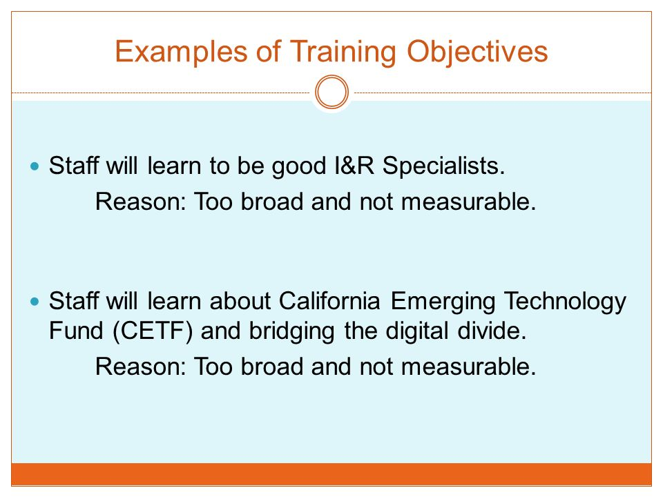 Examples of Training Objectives Staff will learn to be good I&R Specialists. Reason: Too broad and not measurable. Staff will learn about California E