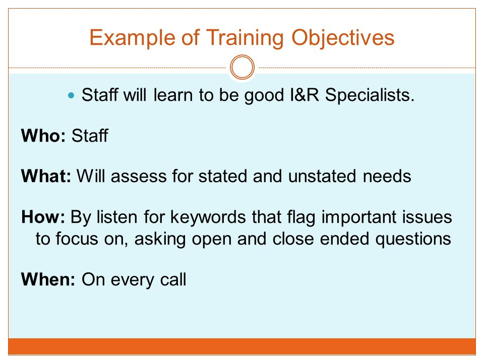 Example of Training Objectives Staff will learn to be good I&R Specialists. Who: Staff What: Will assess for stated and unstated needs How: By listen