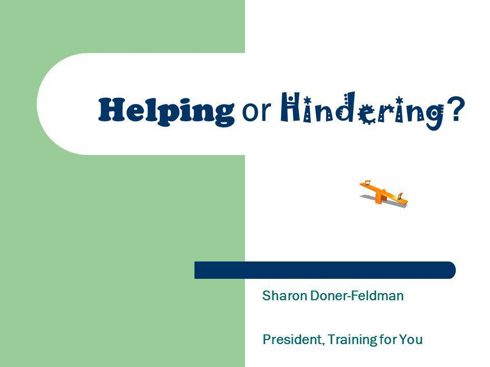 Helping or Hindering Sharon Doner-Feldman President, Training for You
