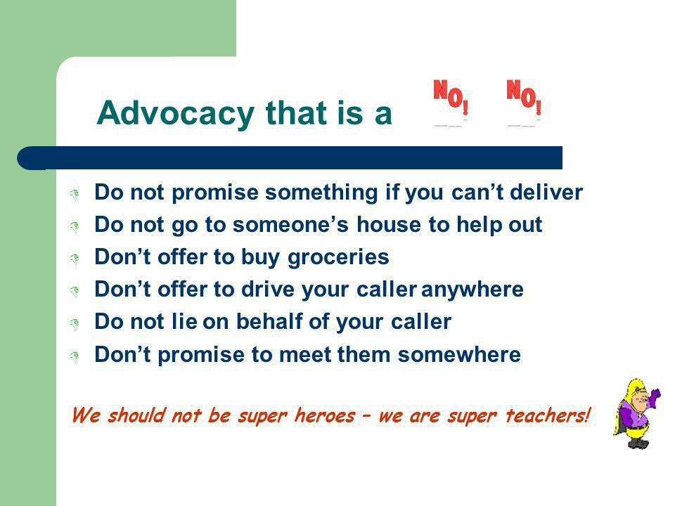 Advocacy that is a Do not promise something if you cant deliver Do not go to someones house to help out Dont offer to buy groceries Dont offer to drive your caller anywhere Do not lie on behalf of your caller Dont promise to meet them somewhere We should not be super heroes – we are super teachers!