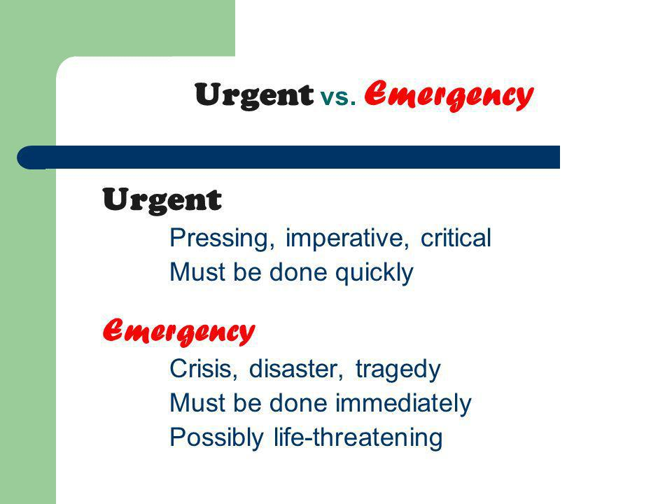 Urgent vs. Emergency Urgent Pressing, imperative, critical Must be done quickly Emergency Crisis, disaster, tragedy Must be done immediately Possibly