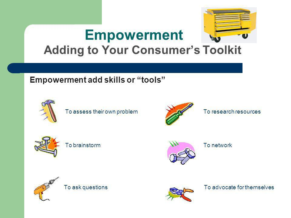Empowerment Adding to Your Consumers Toolkit Empowerment add skills or tools To assess their own problem To research resources To brainstorm To network To ask questions To advocate for themselves