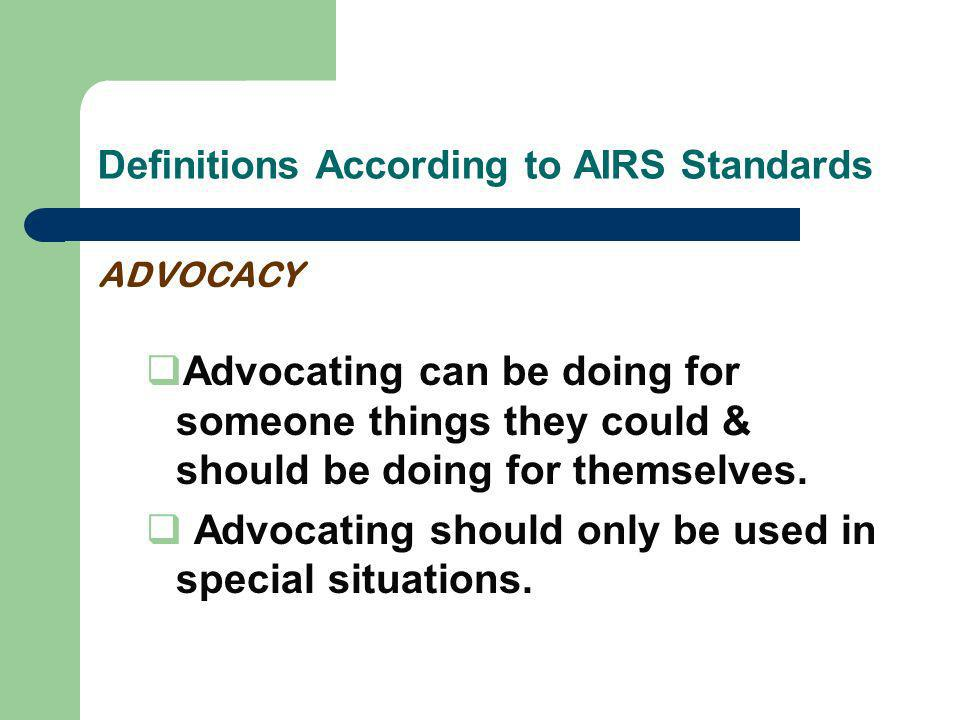 Definitions According to AIRS Standards ADVOCACY Advocating can be doing for someone things they could & should be doing for themselves.