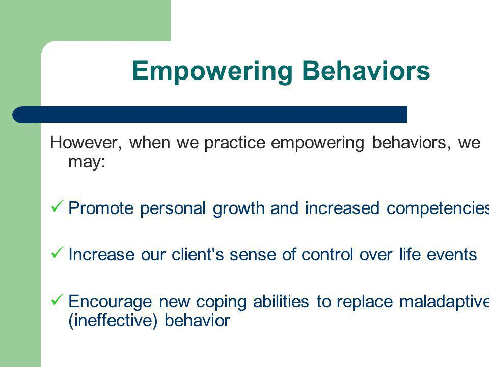 Empowering Behaviors However, when we practice empowering behaviors, we may: Promote personal growth and increased competencies Increase our client s sense of control over life events Encourage new coping abilities to replace maladaptive (ineffective) behavior
