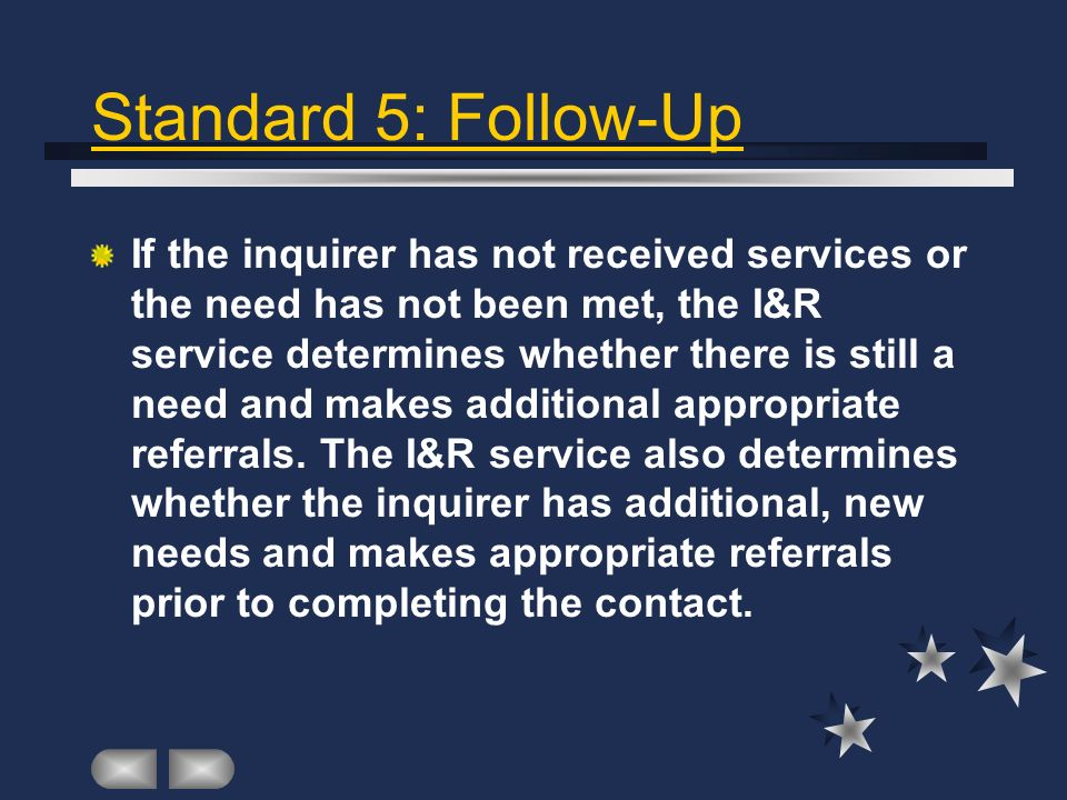 Standard 5: Follow-Up If the inquirer has not received services or the need has not been met, the I&R service determines whether there is still a need and makes additional appropriate referrals.