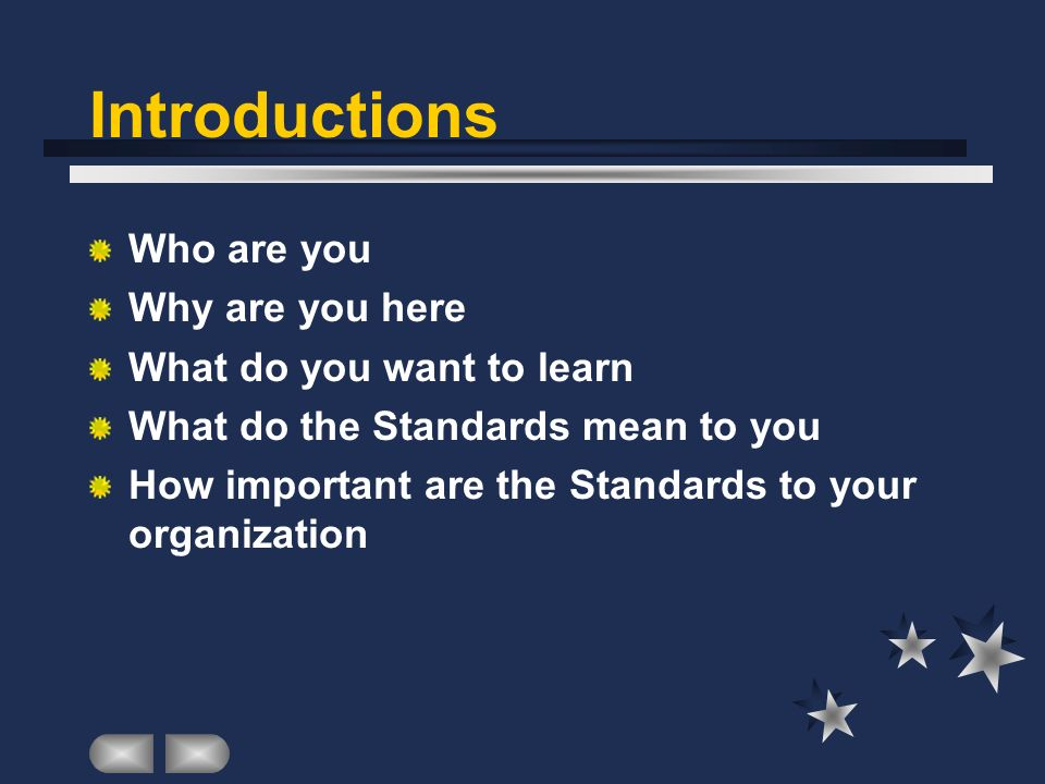 Introductions Who are you Why are you here What do you want to learn What do the Standards mean to you How important are the Standards to your organization