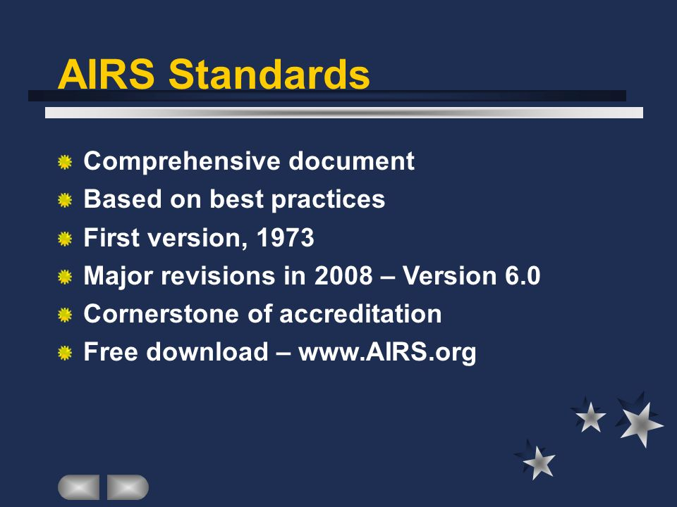 AIRS Standards Comprehensive document Based on best practices First version, 1973 Major revisions in 2008 – Version 6.0 Cornerstone of accreditation Free download –