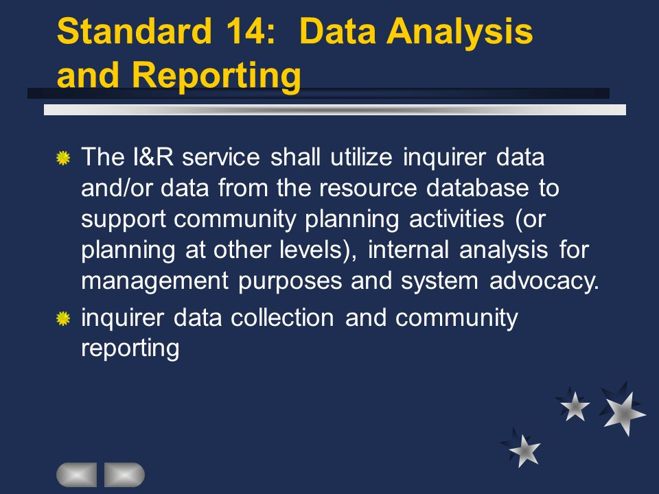 Standard 14: Data Analysis and Reporting The I&R service shall utilize inquirer data and/or data from the resource database to support community planning activi­ties (or planning at other levels), internal analysis for management purposes and system advocacy.