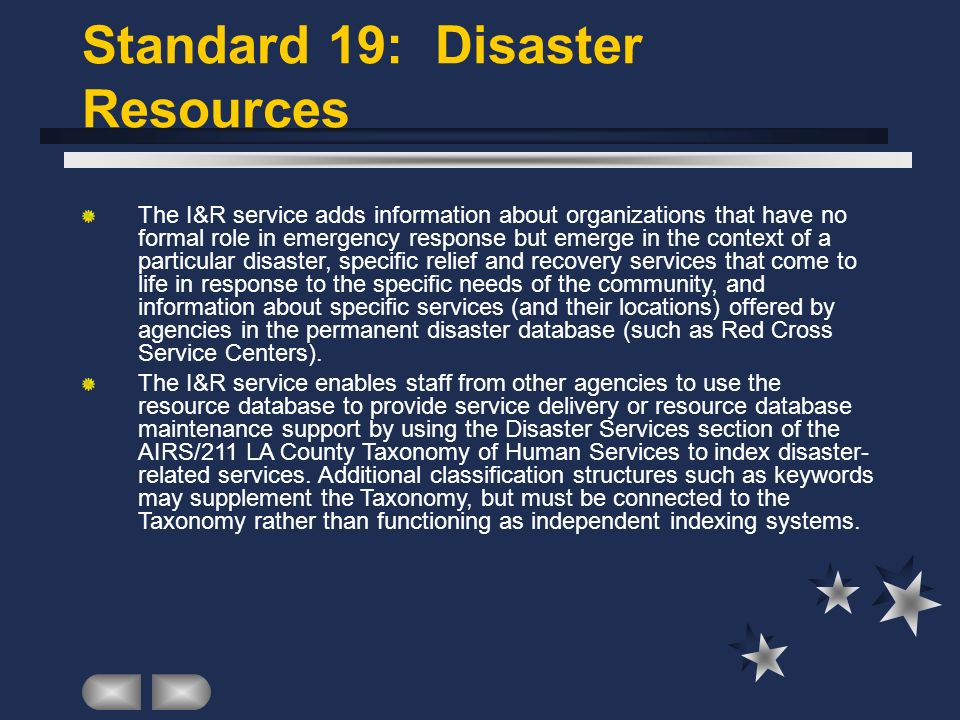 Standard 19: Disaster Resources The I&R service adds information about organizations that have no formal role in emergency response but emerge in the context of a particular disaster, specific relief and recovery services that come to life in response to the specific needs of the community, and information about specific services (and their locations) offered by agencies in the permanent disaster database (such as Red Cross Service Centers).