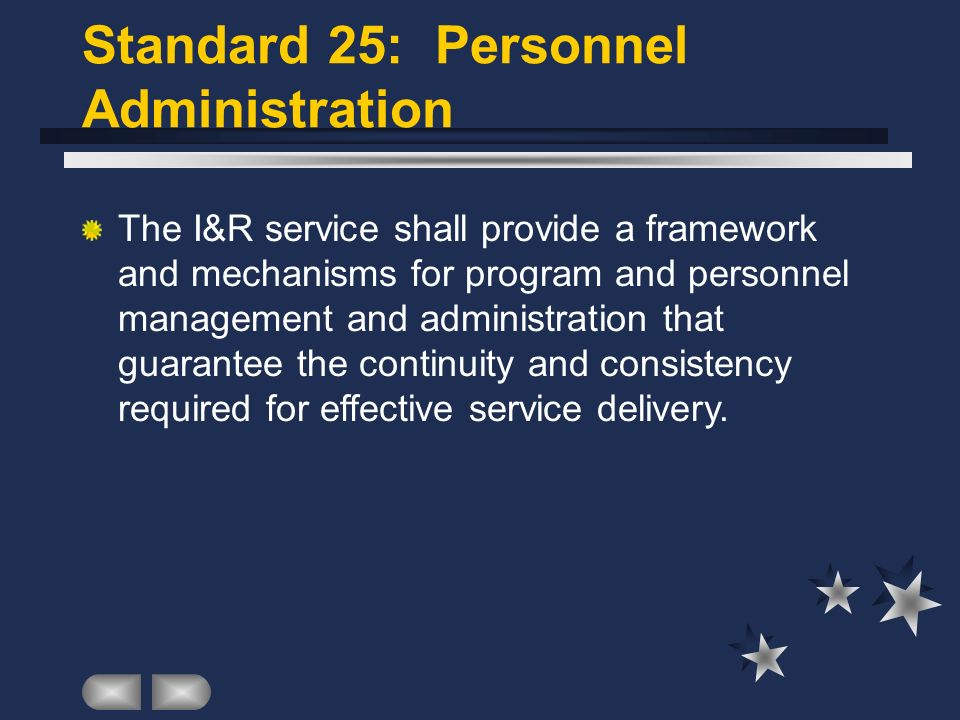 Standard 25: Personnel Administration The I&R service shall provide a framework and mechanisms for program and personnel management and administration that guarantee the continuity and consistency required for effective service delivery.