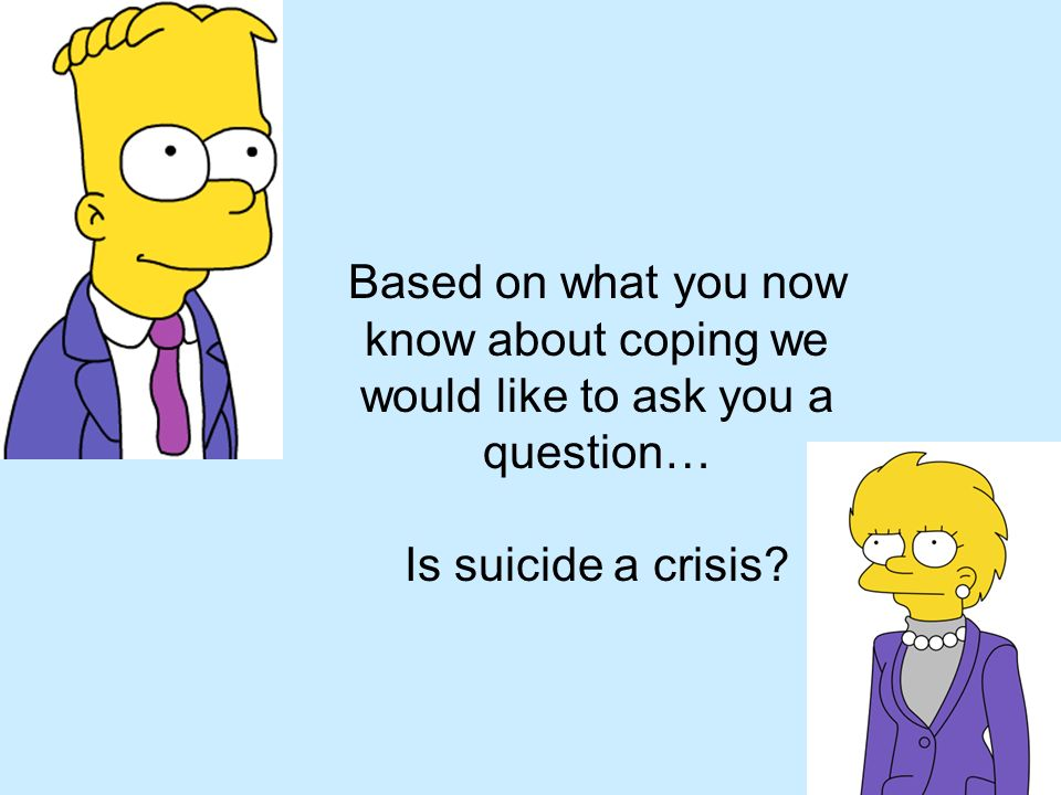 Based on what you now know about coping we would like to ask you a question… Is suicide a crisis?