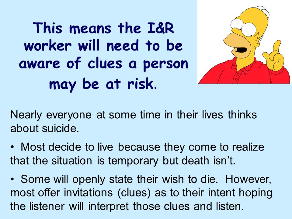 This means the I&R worker will need to be aware of clues a person may be at risk. Nearly everyone at some time in their lives thinks about suicide. Mo
