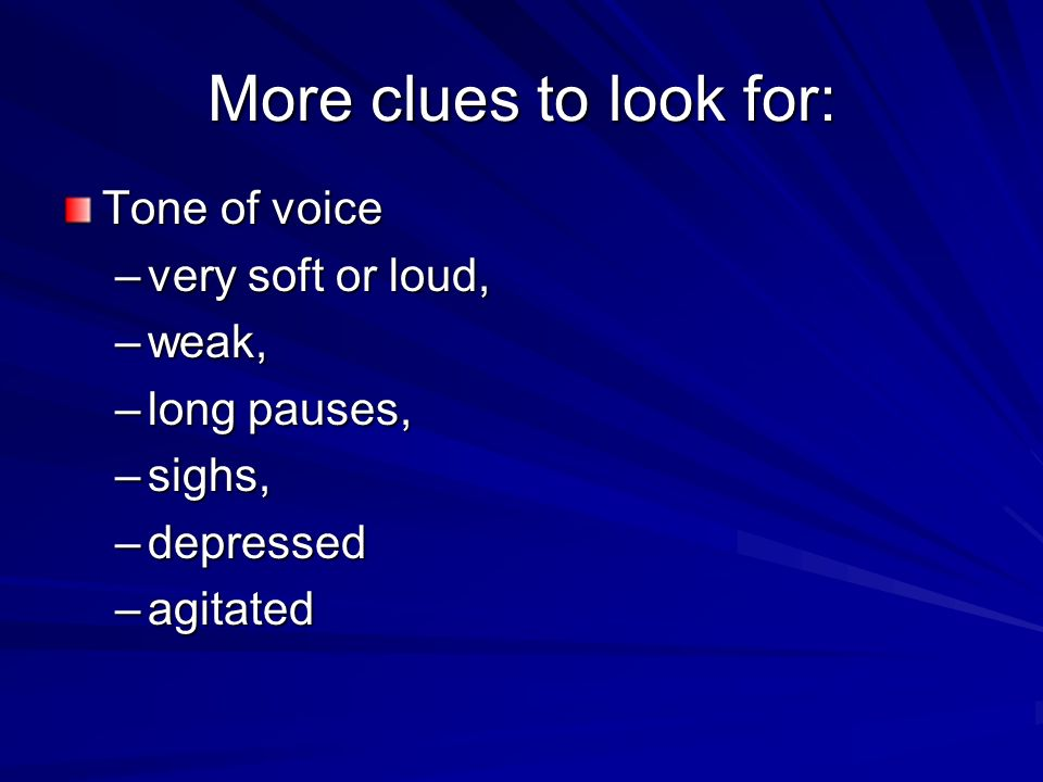 More clues to look for: Tone of voice –very soft or loud, –weak, –long pauses, –sighs, –depressed –agitated