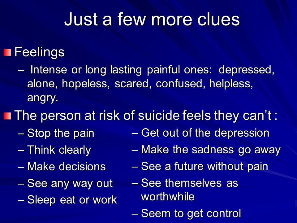 Just a few more clues Feelings – Intense or long lasting painful ones: depressed, alone, hopeless, scared, confused, helpless, angry. The person at ri