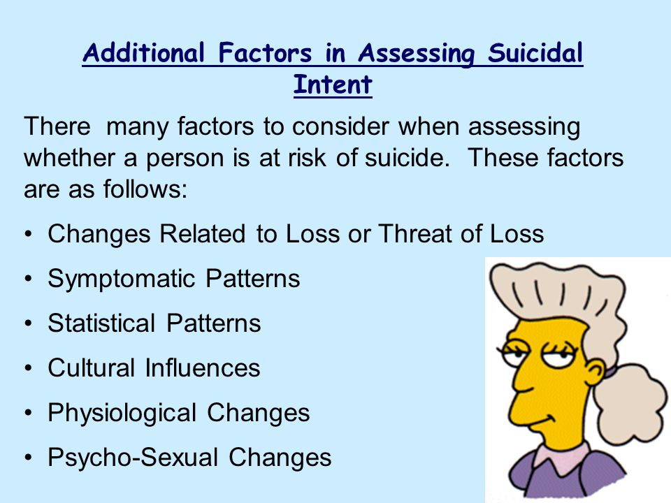 Additional Factors in Assessing Suicidal Intent There many factors to consider when assessing whether a person is at risk of suicide. These factors ar