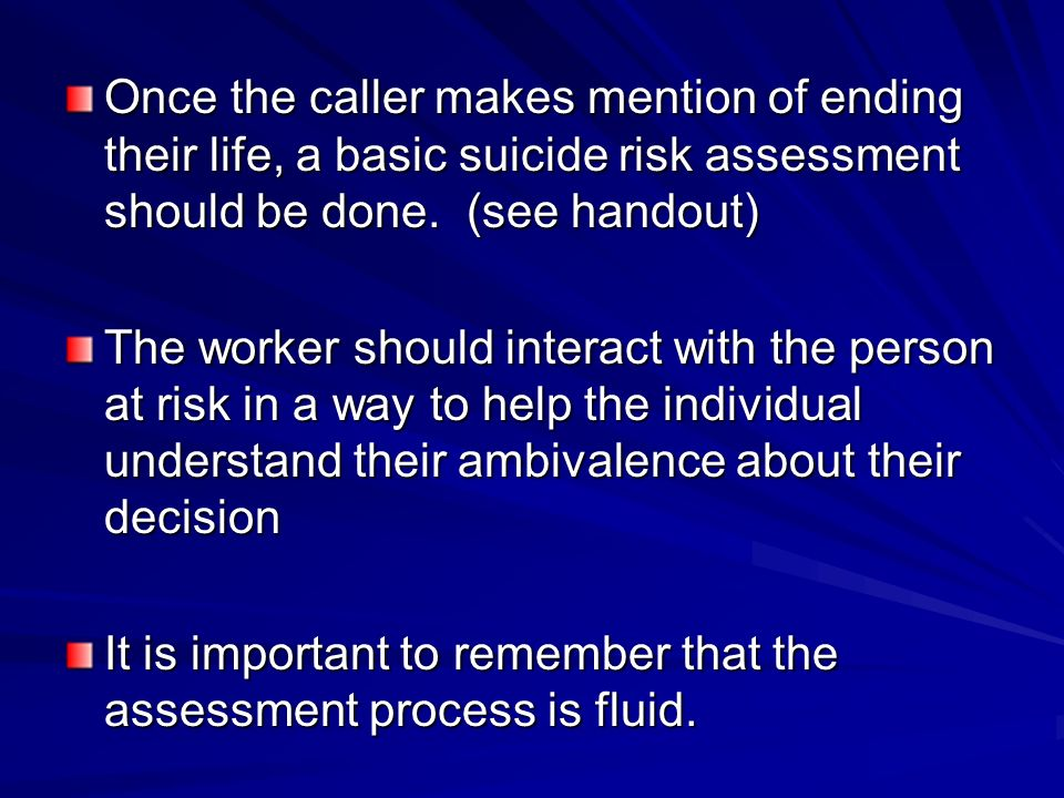 Once the caller makes mention of ending their life, a basic suicide risk assessment should be done. (see handout) The worker should interact with the
