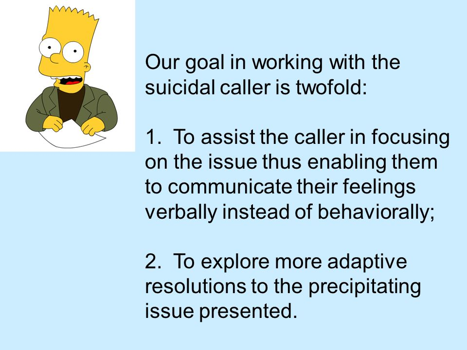 Our goal in working with the suicidal caller is twofold: 1. To assist the caller in focusing on the issue thus enabling them to communicate their feel
