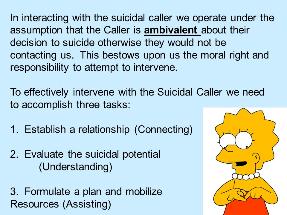 In interacting with the suicidal caller we operate under the assumption that the Caller is ambivalent about their decision to suicide otherwise they w