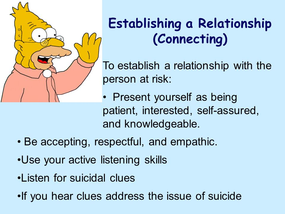 Establishing a Relationship (Connecting) To establish a relationship with the person at risk: Present yourself as being patient, interested, self-assu