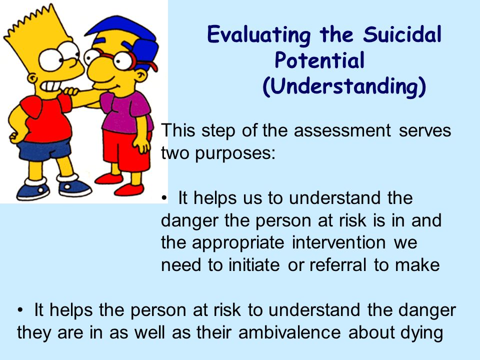 Evaluating the Suicidal Potential (Understanding) This step of the assessment serves two purposes: It helps us to understand the danger the person at