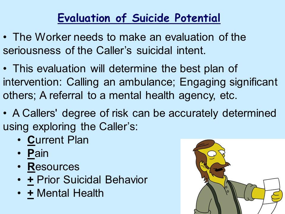 Evaluation of Suicide Potential The Worker needs to make an evaluation of the seriousness of the Callers suicidal intent. This evaluation will determi