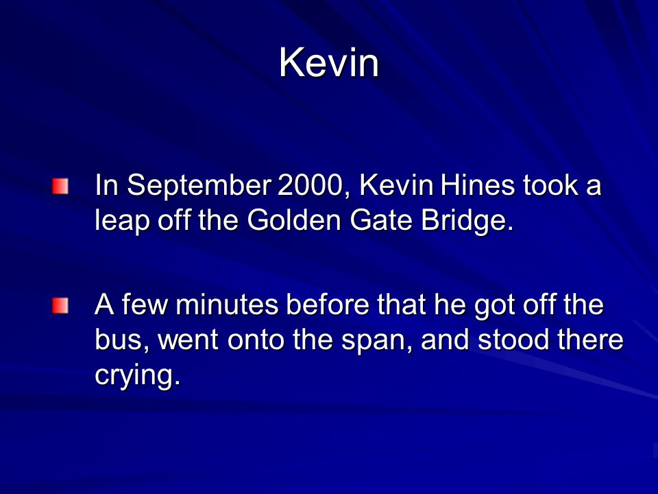 Kevin In September 2000, Kevin Hines took a leap off the Golden Gate Bridge. A few minutes before that he got off the bus, went onto the span, and sto