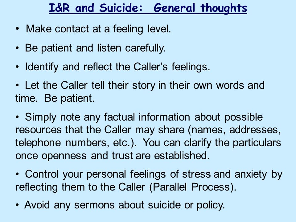 I&R and Suicide: General thoughts Make contact at a feeling level. Be patient and listen carefully. Identify and reflect the Caller's feelings. Let th