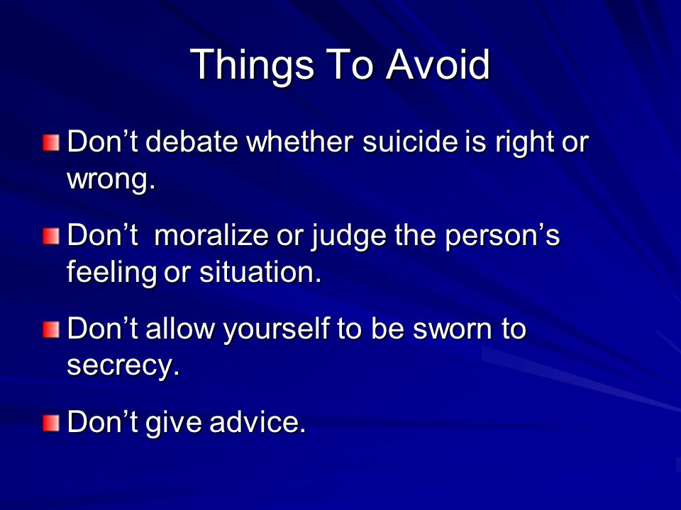 Things To Avoid Dont debate whether suicide is right or wrong. Dont moralize or judge the persons feeling or situation. Dont allow yourself to be swor