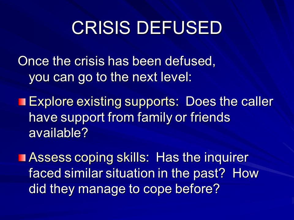 CRISIS DEFUSED Once the crisis has been defused, you can go to the next level: Explore existing supports: Does the caller have support from family or
