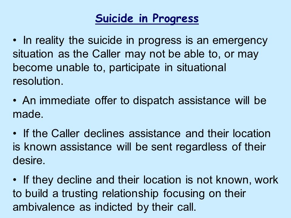Suicide in Progress In reality the suicide in progress is an emergency situation as the Caller may not be able to, or may become unable to, participat