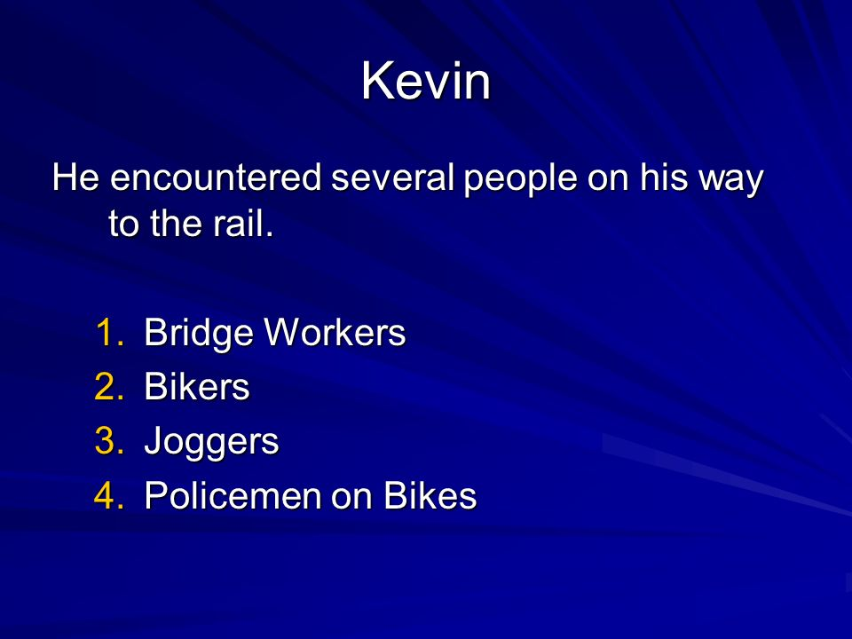 Kevin He encountered several people on his way to the rail. 1.Bridge Workers 2.Bikers 3.Joggers 4.Policemen on Bikes